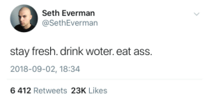 Seth Everman: Seth Everman  @SethEverman  stay fresh. drink woter. eat ass.  2018-09-02, 18:34  6 412 Retweets 23K Likes