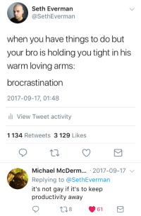 Michael, Arms, and Gay: Seth Everman  @SethEverman  when you have things to do but  your bro is holding you tight in his  warm loving arms:  brocrastination  2017-09-17, 01:48  View Tweet activity  1 134 Retweets 3 129 Likes  Michael McDerm.. 2017-09-17  Replying to @SethEverman  it's not gay if it's to keep  productivity away