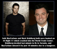 Memes, Seth MacFarlane, and Mark Wahlberg: Seth MacFarlane and Mark Wahlberg both were booked on  AA flight 11 which crashed into the World Trade Center.  Wahlberg decided last minute to fly to Toronto, and  MacFarlane missed it by just 10 minutes due to a hangover. https://t.co/5OOJj2ab5a