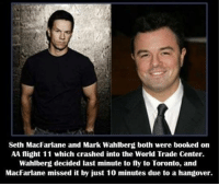 https://t.co/zoYegfahil: Seth MacFarlane and Mark Wahlberg both were booked on  AA flight 11 which crashed into the World Trade Center.  Wahlberg decided last minute to fly to Toronto, and  MacFarlane missed it by just 10 minutes due to a hangover. https://t.co/zoYegfahil