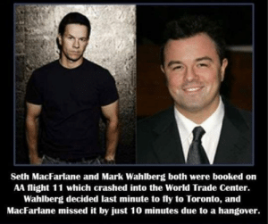 awesomesthesia:  A Stroke Of Luck: Seth MacFarlane and Mark Wahlberg both were booked on  AA flight 11 which crashed into the World Trade Center.  Wahlberg decided last minute to fly to Toronto, and  MacFarlane missed it by just 10 minutes due to a hangover. awesomesthesia:  A Stroke Of Luck