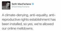 Memes, Seth MacFarlane, and Equalizer: Seth MacFarlane  @Seth MacFarlane  A climate-denying, anti-equality, anti-  reproductive rights establishment has  been installed, so yes, we're allowed  our online meltdowns.