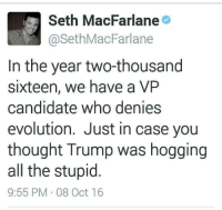 Memes, Seth MacFarlane, and Evolution: Seth MacFarlane  @Seth MacFarlane  In the year two-thousand  sixteen, we have a VP  candidate who denies  evolution. Just in case you  thought Trump was hogging  all the stupid  9:55 PM 08 Oct 16