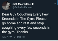 Signed, literally everyone: Seth MacFarlane  @SethMacFarlane  Dear Guy Coughing Every Few  Seconds In The Gym: Please  go home and rest and stop  coughing every few seconds in  the gym. Thanks  12:37 PM 01 Dec 18 Signed, literally everyone