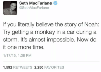 Seth MacFarlane: Seth MacFarlane  @SethMacFarlane  f you literlly believe the story of Noah  If you literally believe the story of Noah:  Try getting a monkey in a car during a  storm. It's almost impossible. Now do  it one more time.  1/17/15, 1:38 PM  1,592 RETWEETS 2,250 FAVORITES