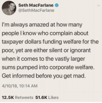 vastly: Seth MacFarlane  @SethMacFarlane  I'm always amazed at how many  people I know who complain about  taxpayer dollars funding welfare for the  poor, yet are either silent or ignorant  when it comes to the vastly larger  sums pumped into corporate welfare  Get informed before you get mad.  4/10/18, 10:14 AM  12.5K Retweets 51.6K Likes