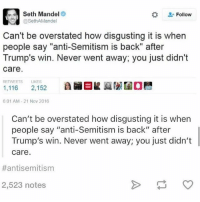 "Memes, Trump, and Jewish: Seth Mandel  Follow  @Seth AMandel  Can't be overstated how disgusting it is when  people say ""anti-Semitism is back"" after  Trump's win. Never went away, you just didn't  Care.  1,116  LIKES  ARBK  2,152  601 AM-21 Nov 2016  Can't be overstated how disgusting it is when  people say ""anti-Semitism is back"" after  Trump's win. Never went away; you just didn't  care.  #antisemitism  2,523 notes most ig activists are only willing to speak up for Jewish people when it fits their anti-trump rhetoric"