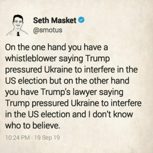One Hand: Seth Masket  @smotus  On the one hand you have a  whistleblower saying Trump  pressured Ukraine to interfere in the  US election but on the other hand  you have Trump's lawyer saying  Trump pressured Ukraine to interfere  in the US election and I don't know  who to believe.  10:24 PM 19 Sep 19