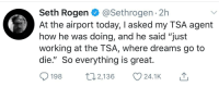 """Seth Rogen, Time, and Today: Seth Rogen @Sethrogen 2h  At the airport today, I asked my TSA agent  how he was doing, and he said """"just  working at the TSA, where dreams go to  die."""" So everything is great.  198 t 2,136 24.1 K"""