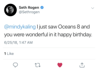 <p>Wholesome Seth</p>: Seth Rogen  @Sethrogen  @mindykaling I just saw Oceans 8 and  you were wonderful in it happy birthday.  6/25/18, 1:47 AM  1 Like <p>Wholesome Seth</p>