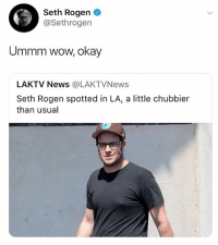 Memes, News, and Seth Rogen: Seth Rogen  @Sethrogen  Ummm wow, okay  LAKTV News @LAKTVNews  Seth Rogen spotted in LA, a little chubbier  than usual Seth rogan is a legend