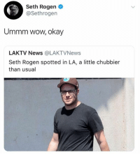 Dank, News, and Seth Rogen: Seth Rogen  @Sethrogen  Ummm wow, okay  LAKTV News @LAKTVNews  Seth Rogen spotted in LA, a little chubbier  than usual