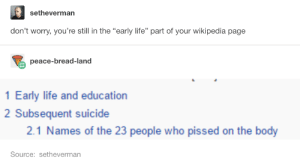 "One of the funnier responses to this post Ive seen: setheverman  don't worry, you're still in the ""early life"" part of your wikipedia page  peace-bread-land  1 Early life and education  2 Subsequent suicide  2.1 Names of the 23 people who pissed on the body  Source: setheverman One of the funnier responses to this post Ive seen"