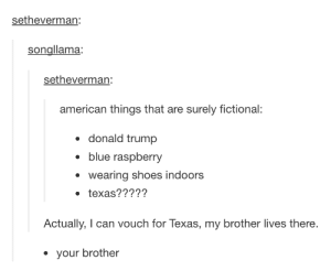 Donald Trump, Shoes, and American: setheverman:  songllama:  setheverman:  american things that are surely fictional:  donald trump  blue raspberry  wearing shoes indoors  texas?????  Actually, I can vouch for Texas, my brother lives there.  your brother Fiction