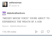 God, Mickey Mouse, and Mouse: setheverman  storm-ie  diabolicalhardcore  MICKEY MOUSE VOICE* YOURE ABOUT TO  EXPERIENCE THE WRATH OF A GOD  Source:diabolicalhardcore  176,185 notes *thunder noises*
