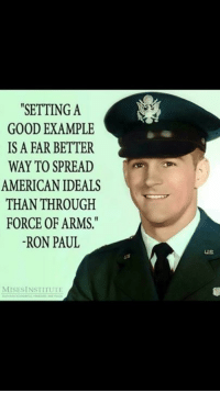 "Memes, American, and Good: ""SETTING A  GOOD EXAMPLE  IS A FAR BETTER  WAY TO SPREAD  AMERICAN IDEALS  THAN THROUGH  FORCE OF ARMS  -RON PAUL  US  MISESİNSTITUTI TYFYS Ron Paul!"