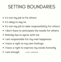 "Express, Okay, and Happiness: SETTING BOUNDARIES  . it's not my job to fix others  e it's okay to say no  . it's not my job to take responsibility for others  e I don't have to anticipate the needs for others  . Nobody has to agree with me  I am responsible for my own happiness  I have a right to my own feelings  . I have a right to express my needs honestly  . I am enough ."", s '-""cowHERE"