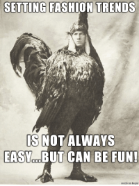 <p>Before there was /r/ShittyAdviceAnimals there was the real life chicken suit.</p>: SETTING FASHION TRENDS  S NOT ALWAYS  EASY O BUT CAN  BE FUN! <p>Before there was /r/ShittyAdviceAnimals there was the real life chicken suit.</p>