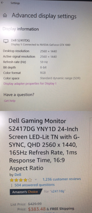 "Dell, Hello, and Lit: Settings  Advanced display settings  Display information  Dell S2417DG  Display 1: Connected to NVIDIA GeForce GTX 1080  Desktop resolution  2560 x 1440  Active signal resolution  2560 x 1440  Refresh rate (Hz)  59 Hz  Bit depth  8-bit  Color format  RGB  Standard dynamic range (SDR)  Color space  Display adapter properties for Display 1  Have a question?  Get help  Dell Gaming Monitor  S2417DG YNY1D 24-Inch  Screen LED-Lit TN with G-  SYNC, QHD 2560 x 1440,  165HZ Refresh Rate, 1ms  Response Time, 16:9  Aspect Ratio  by Dell  1,236 customer reviews  1 504 answered questions  Amazon's Choice fors2417dg""  List Price: $429.99  Price: $383.48 & FREE Shipping  G Hello. I bought this monitor a few months back, and I always felt the refresh rate was a bit off. It says it's running 60hz rather than the 165hz I thought I was getting when I purchased it. Anyone know if I can fix it?"
