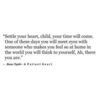 "there you are: ""Settle your heart, child, your time will come.  One of these days you will meet eyes with  someone who makes you feel so at home in  the world you will think to yourself, Ah, there  you are.""  -Beau Taplin A P atient Heart"