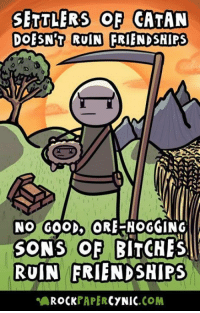 Memes, Good, and 🤖: SETTLERS OF CATAN  DOESNT RUIN FRIENDSHIPS  NO GOOD ORE-HOGGING  SONS OF BITCHES  RUIN FRIENDSHIPS  AROCKPAPERCYNIC.COM