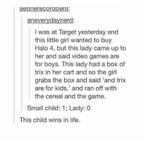 "The savagery 😂: SettnereCO rapent  aneverydaynerd  I was at Target yesterday and  this little girl wanted to buy  Halo 4, but this lady came up to  her and said video games are  for boys. This lady had a box of  trix in her cart and so the girl  grabs the box and said ""and trix  are for kids.' and ran off with  the cereal and the game.  Small child: 1; Lady: 0  This child wins in life. The savagery 😂"