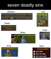 im poor: seven deadly sins  Gluttony  Lust  Buying 9  Tab 2  1000K 750K 700K 60OK 100K 40000 30000 28000 29000 20000  11000 9500 3500  02000 50250 200  Greed  Price per item  250.000 gp  Pride  Wrath  Im rich bich  Im poor and it's fucking obams fault  Sloth  Envy  ihave twice as many gf 's as u  CHOOSE SCRIPTS  AUTO ARM  AUTO SELL ITEMS  111 AUTO LEVEL SHUS