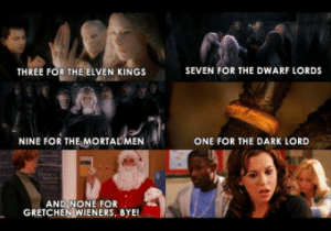 CoCo, Imgur, and Dark: SEVEN FOR THE DWARF LORDS  THREE FOR THE ELVEN KINGS  NINE FOR THE MORTALMEN  ONE FOR THE DARK LORD  ANDİNONE FOR  GRETCHEN WIENERS, BYE!