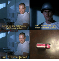 Full Metal Jacket, Inception, and Meme: Seven-six-two millimeter.  Full Cravola iacket.  Wait Leonard, don't you  mean full metal jacket?  Full. Crayola. Jacket It's like meme inception 🤤🤔 Repost: @decelerateyourlife