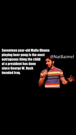 😥burn 🔥: Seventeen year-old Malia Obama  playing beer pong is the most  outrageous thing the child  of a president has done  since George W. Bush  invaded Iraq.  @NatBaimel 😥burn 🔥
