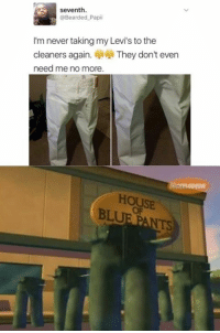 Funny, Blue, and House: seventh.  @Bearded Papi  I'm never taking my Levi's to the  cleaners again. They don't even  need me no more.  HOUSE  BLUE  NTS