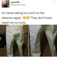 I'm dying at what @memezar just posted 😂😂: seventh  @Bearded_Papii  A  I'm never taking my Levi's to the  cleaners again. They don't even  need me no more I'm dying at what @memezar just posted 😂😂