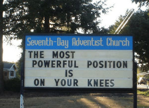 Seventhly: Seventh-Day Adventist Church  THE MOST  POWERFUL POSITION  Is  ON YOUR KNEES