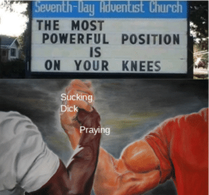 Which one is it?: Seventh-Day Adventist Church  THE MOST  POWERFUL POSITION  IS  ON YOUR KNEES  Sucking  Dick  Praying Which one is it?
