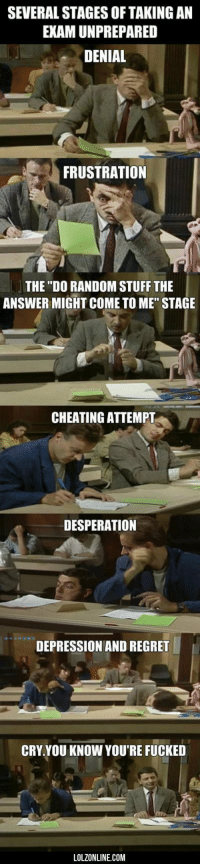 """@studentlifeproblems: SEVERAL STAGES OF TAKING AN  EXAM UNPREPARED  DENIAL  FRUSTRATION  THE """"DO RANDOM STUFF THE  ANSWER MIGHT COME TO ME"""" STAGE  CHEATING ATTEMPT  DESPERATION  DEPRESSION AND REGRET  CRY.YOU KNOW YOU'RE FUCKED  LOLZONLINE.COM @studentlifeproblems"""