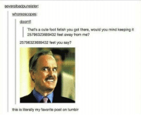 Literally my favorite post on tumblr: severalbadpunslater  whoreoscopes:  doomf:  That's a cute foot fetish you got there, would you mind keeping it  25796323689432 feet away from me?  25796323689432 feet you say?  this is literally my favorite post on tumblr Literally my favorite post on tumblr