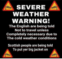 Memes, Travel, and Weather: SEVERE  WEATHER  WARNING!  The English are being told  Not to travel unless  Completely necessary due to  The cold weather conditions  Scottish people are being told  To put yer big jacket on 😂