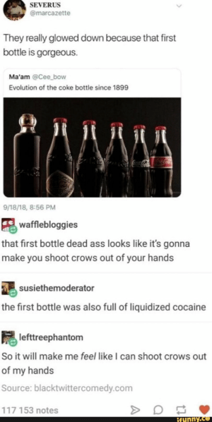 : SEVERUS  @marcazette  They really glowed down because that first  bottle is gorgeous.  Ma'am @Cee bow  Evolution of the coke bottle since 1899  CocaColaColaCola  9/18/18, 8:56 PM  wafflebloggies  that first bottle dead ass looks like it's gonna  make you shoot crows out of your hands  susiethemoderator  the first bottle was also full of liquidized cocaine  lefttreephantom  So it will make me feel like I can shoot crows out  of my hands  Source: blacktwittercomedy.com  117 153 notes  ifunny.co  A