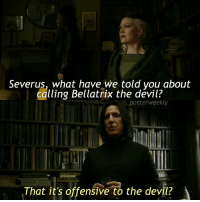 Birthday, Cute Animals, and Memes: Severus, what have we told vou about  calling Bellatrix the devil?  potterweekly  That it's offensive to the devil? ✎✐✎ ↯ ⇢ Being honest though, I actually liked how sadistic Bellatrix was oops ↯ ⇢ I'm so tired, like the bags under my eyes are getting more prominent (I think anyway) and my vision is deteriorating slightly, but I can't exactly sleep more because otherwise I wouldn't be able to finish my homework fuck ↯ ⇢ Please go follow the tagged account! They're featured for the week, and they've got cute animals on their page so it's a bonus ✎✐✎ Birthday(s) Of The Day 👇🏼🎂🎉 ⇢ [ please notify me if it is your birthday today! ] ✎✐✎ My Other Accounts: ⇢ @TheWizardWeekly - [ account for blended-video-aesthetic edits ] ⇢ @MarvelsWomen - [ co-owned Marvel account ] ⇢ @HPTexts - [ co-owned Harry Potter text messages account ] ⇢ @LumosTutorials - [ co-owned instagram tutorial account ] ✎✐✎ QOTD : What's another shade of a colour that you like? (Eg: Red could be crimson, mahogany, etc) AOTD : I really like burgundy, cream and red velvet haha