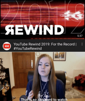 youtube.com, Awkward, and Record: SEWIND  5:37  YouTube Rewind 2019: For the Record |  #YouTubeRewind  That is so awkward to watch The entire rewind is literally the list of creators appeared in the rewind after the rewind. And damn I miss 2018 rewind ( Took down the last post due to various reasons)