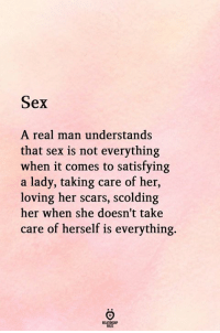 Sex, Her, and Take Care: Sex  A real man understands  that sex is not everything  when it comes to satisfying  a lady, taking care of her,  loving her scars, scolding  her when she doesn't take  care of herself is everything.