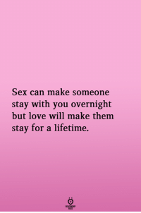 Love, Sex, and Lifetime: Sex can make someone  stay with you overnight  but love will make them  stay for a lifetime.  RELATIONGHIP