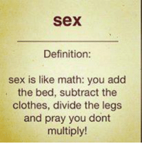 Math: Sex  Definition:  sex is like math: you add  the bed, subtract the  clothes, divide the legs  and pray you dont  multiply!