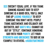 """Sex is AMAZING when it's done God's way, through marriage. There's no regret, shame, or hurt that comes along then. Never feel the need to settle for less than God's plan. Your waiting isn't in vain.: SEX  DOESN'T EQUAL LOVE. IF YOU THINK  SINNING AGAINST GOD TO KEEP  END UP LOSING YOURSELF  TO KEEP  SOMEONE YOU DON'T NEED. PEOPLE  THINK ABSTINENCE AND CELIBACY ARE  OUTDATED, BUT GOD'S WILL  CANNOT GO  OUT OF """"STYLE"""". CONTINUE HONORING  GOD WITH YOUR PURITY  LET YOUR  STRENGTH AND OBEDIENCE  TO GOD BEAN  EXAMPLE TO OTHERS Sex is AMAZING when it's done God's way, through marriage. There's no regret, shame, or hurt that comes along then. Never feel the need to settle for less than God's plan. Your waiting isn't in vain."""