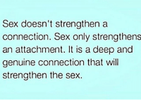 Memes, Sex, and 🤖: Sex doesn't strengthen a  connection. Sex only strengthens  an attachment. It is a deep and  genuine connection that will  strengthen the sex. MSG