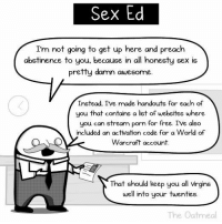 Memes, Preach, and Sex: Sex Ed  I'm not going to get up here and preach  abstinence to you, because in all honesty sex is  pretty damn awesome.  Instead, Ive made handouts for each of  you that contains a list of websites where  you can stream porn for free. I've also  included an activation code for a World of  Warcraft account  That should keep you all vrgins  well into your twenties.  The Oatmeal