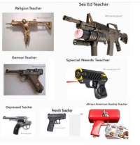 "Guns, Meme, and Sex: Sex Ed Teacher  Religion Teacher  humanity-gone?  German Teacher  Special Needs Teacher  African American Studies Teacher  Depressed Teacher  French Teacher <p>Guns meme on the rise. Buy or sell? via /r/MemeEconomy <a href=""http://ift.tt/2HTTqWW"">http://ift.tt/2HTTqWW</a></p>"