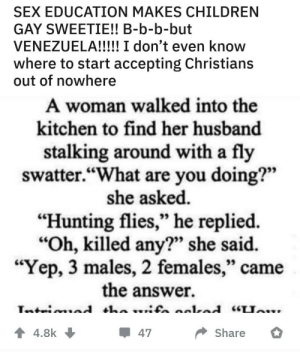 "Children, Sex, and Stalking: SEX EDUCATION MAKES CHILDREN  GAY SWEETIE!! B-b-b-but  VENEZUELA!!!! I don't even know  where to start accepting Christians  out of nowhere  A woman walked into the  kitchen to find her husband  stalking around with a fly  swatter.""What are you doing?""  she asked.  ""Hunting flies,"" he replied.  ""Oh, killed any?"" she said.  ""Yep, 3 males, 2 females,"" can  the answer.  4.8k  Share  47 What th-"