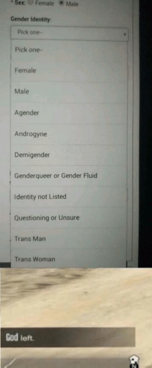 It do be like that: sex  : Female Male  Gender Identity:  Pick one  Pick one-  Female  Male  Agender  Androgyne  Demigender  Genderqueer or Gender Fluid  Identity not Listed  Questioning or Unsure  Trans Man  Trans Woman  God left It do be like that