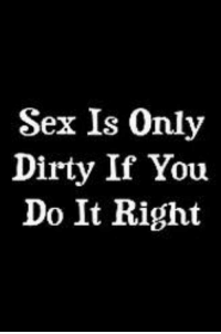 Sexual: Sex Is Only  Dirty If You  Do It Right
